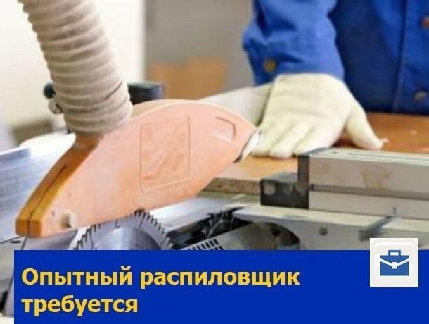 Требуется опытный распиловщик на производство в Ростове