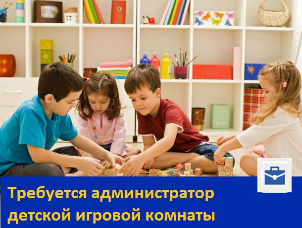 Требуется администратор детской игровой комнаты