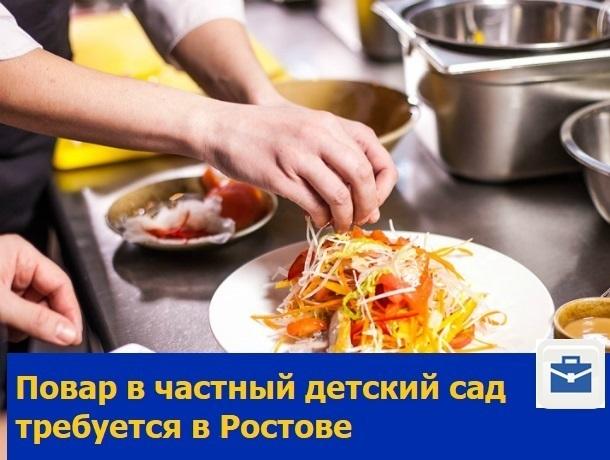 Искусный повар в частный детский сад требуется в Ростове