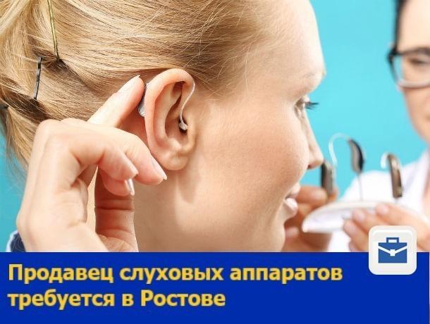 Продавец слуховых аппаратов требуется в Ростове